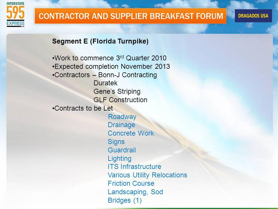 Segment E (Florida Turnpike) Work to commence 3 rd Quarter 2010 Expected completion November 2013 Contractors – Bonn-J Contracting Duratek Genes Striping GLF Construction Contracts to be Let Roadway Drainage Concrete Work Signs Guardrail Lighting ITS Infrastructure Various Utility Relocations Friction Course Landscaping, Sod Bridges (1)