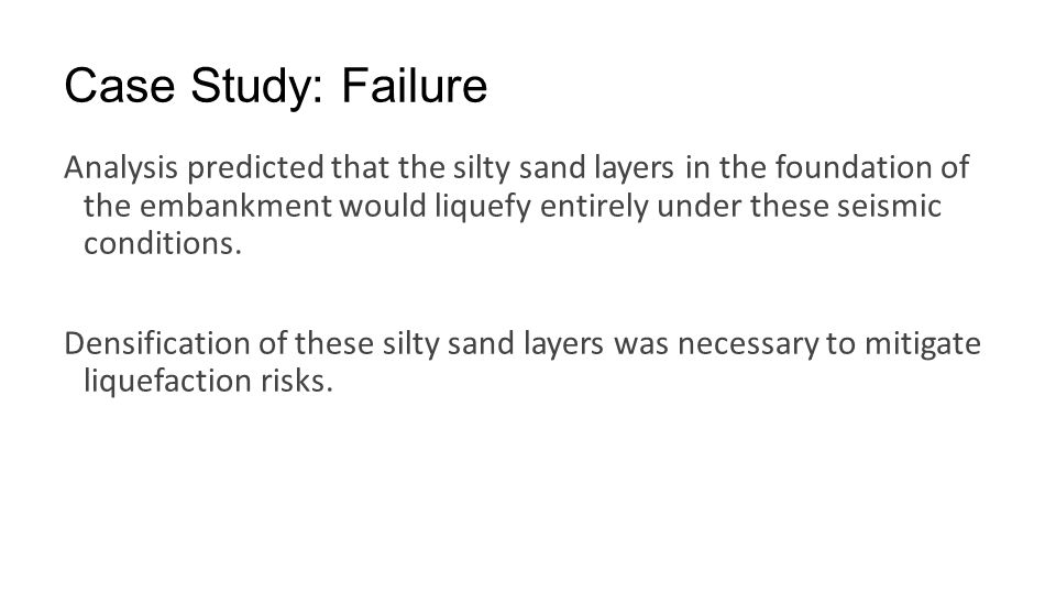 Case Study: Failure Analysis predicted that the silty sand layers in the foundation of the embankment would liquefy entirely under these seismic condi