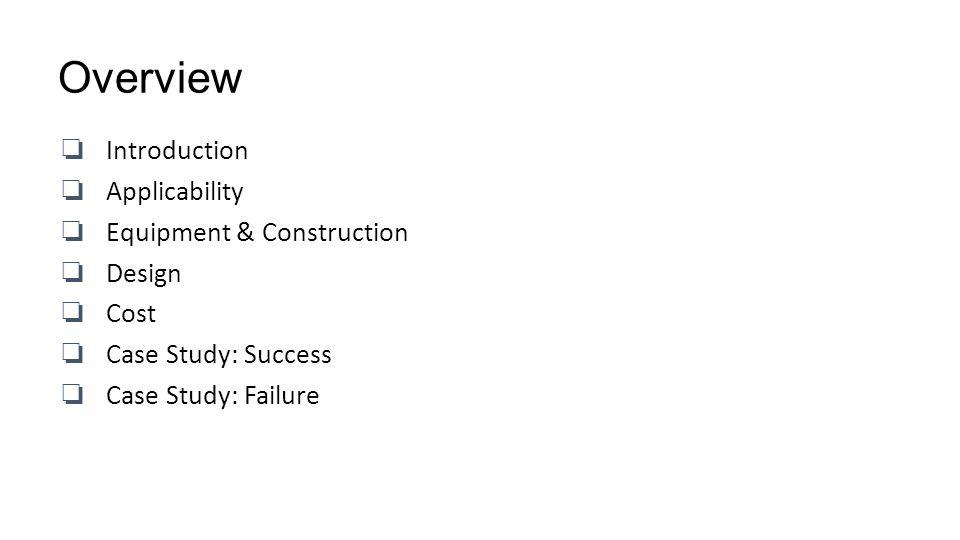 Overview Introduction Applicability Equipment & Construction Design Cost Case Study: Success Case Study: Failure