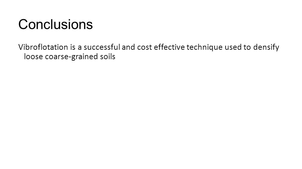Conclusions Vibroflotation is a successful and cost effective technique used to densify loose coarse-grained soils