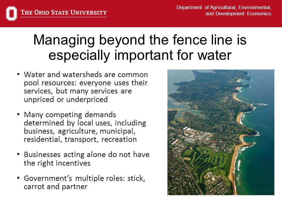 Department of Agricultural, Environmental, and Development Economics Managing beyond the fence line is especially important for water Water and watersheds are common pool resources: everyone uses their services, but many services are unpriced or underpriced Many competing demands determined by local uses, including business, agriculture, municipal, residential, transport, recreation Businesses acting alone do not have the right incentives Governments multiple roles: stick, carrot and partner