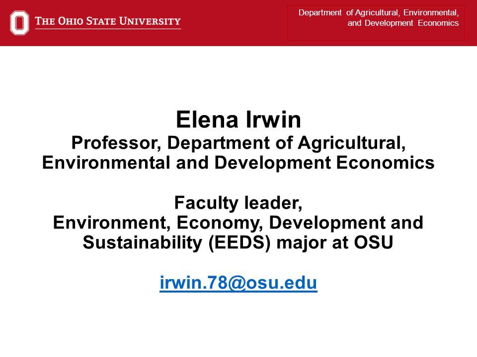 Department of Agricultural, Environmental, and Development Economics Elena Irwin Professor, Department of Agricultural, Environmental and Development Economics Faculty leader, Environment, Economy, Development and Sustainability (EEDS) major at OSU irwin.78@osu.edu