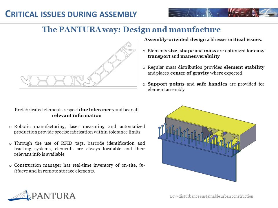 C RITICAL ISSUES DURING ASSEMBLY Low-disturbance sustainable urban construction The PANTURA way: Design and manufacture Assembly-oriented design addresses critical issues: o Elements size, shape and mass are optimized for easy transport and maneuverability o Regular mass distribution provides element stability and places center of gravity where expected o Support points and safe handles are provided for element assembly Prefabricated elements respect due tolerances and bear all relevant information o Robotic manufacturing, laser measuring and automatized production provide precise fabrication within tolerance limits o Through the use of RFID tags, barcode identification and tracking systems, elements are always locatable and their relevant info is available o Construction manager has real-time inventory of on-site, in- itinere and in remote storage elements.