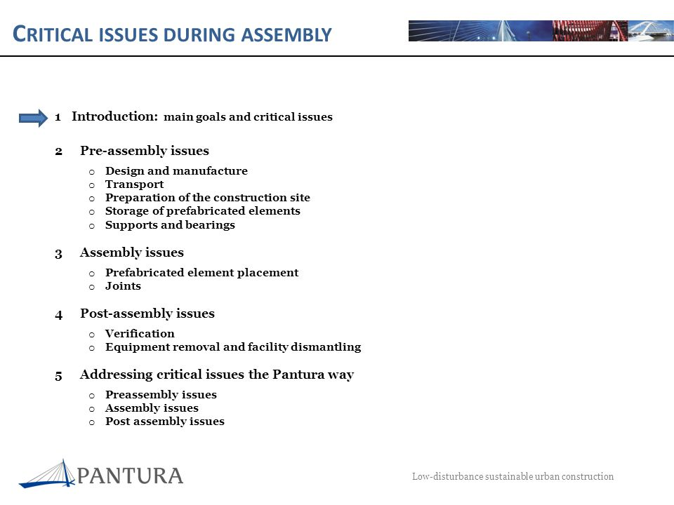 C RITICAL ISSUES DURING ASSEMBLY Low-disturbance sustainable urban construction 1Introduction: main goals and critical issues 2Pre-assembly issues o Design and manufacture o Transport o Preparation of the construction site o Storage of prefabricated elements o Supports and bearings 3Assembly issues o Prefabricated element placement o Joints 4Post-assembly issues o Verification o Equipment removal and facility dismantling 5Addressing critical issues the Pantura way o Preassembly issues o Assembly issues o Post assembly issues