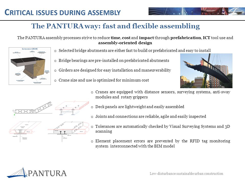 C RITICAL ISSUES DURING ASSEMBLY Low-disturbance sustainable urban construction The PANTURA way: fast and flexible assembling The PANTURA assembly processes strive to reduce time, cost and impact through prefabrication, ICT tool use and assembly-oriented design o Selected bridge abutments are either fast to build or prefabricated and easy to install o Bridge bearings are pre-installed on prefabricated abutments o Girders are designed for easy installation and maneuverability o Crane size and use is optimized for minimum cost o Cranes are equipped with distance sensors, surveying systems, anti-sway modules and rotary grippers o Deck panels are lightweight and easily assembled o Joints and connections are reliable, agile and easily inspected o Tolerances are automatically checked by Visual Surveying Systems and 3D scanning o Element placement errors are prevented by the RFID tag monitoring system interconnected with the BIM model