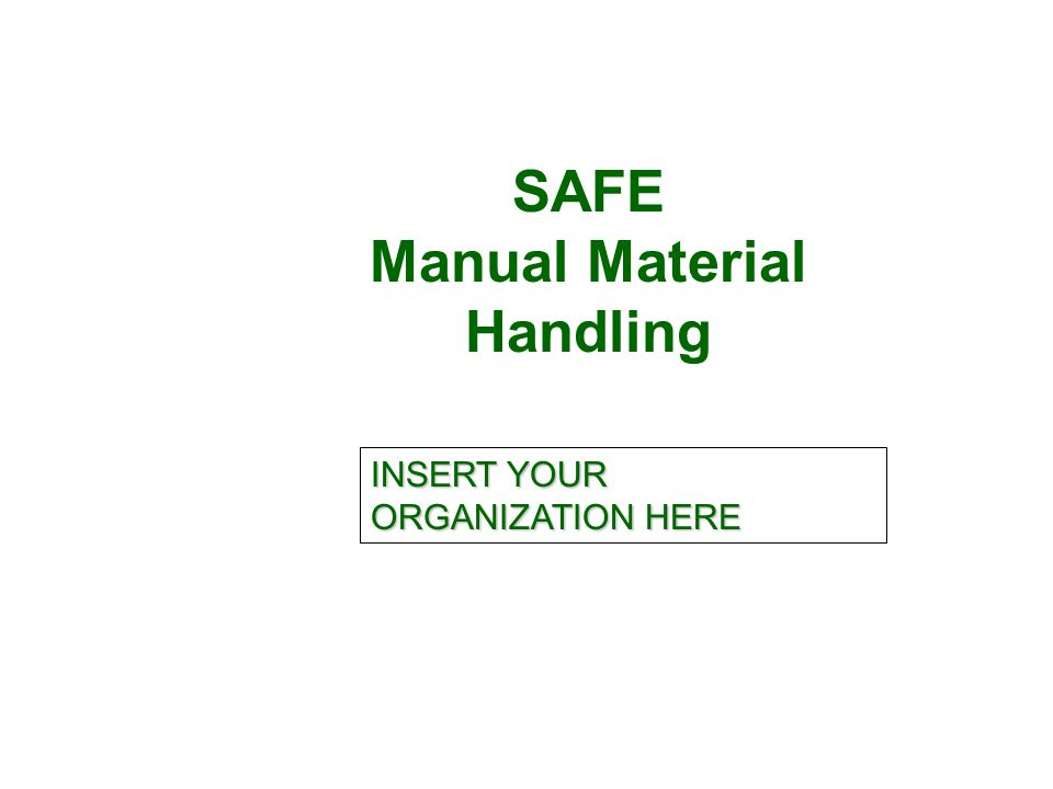 SAFE Manual Material Handling INSERT YOUR ORGANIZATION HERE