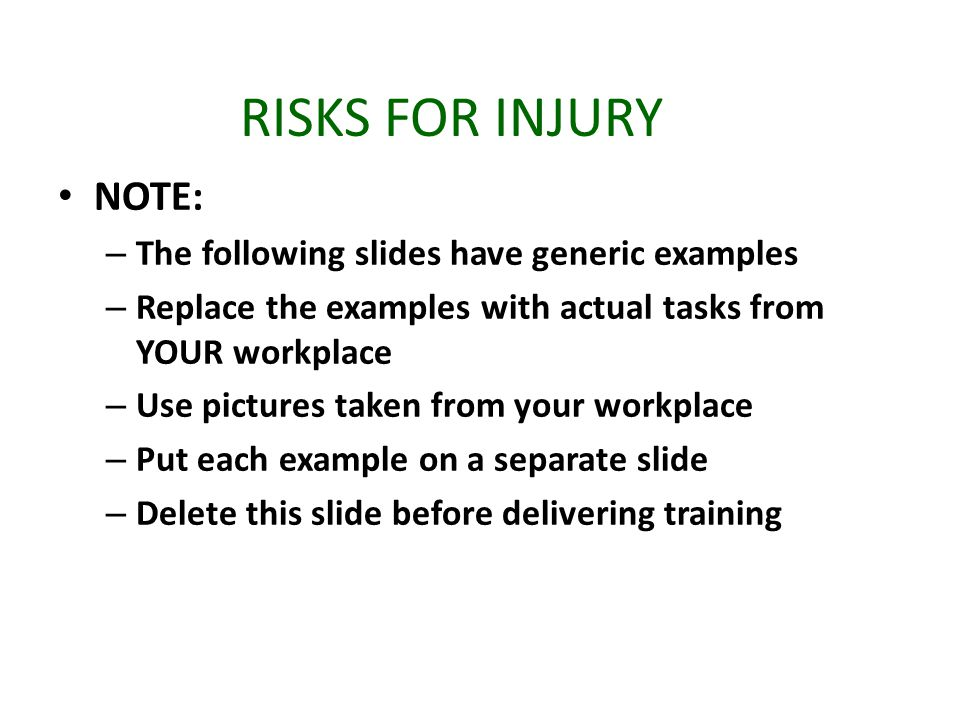RISKS FOR INJURY NOTE: – The following slides have generic examples – Replace the examples with actual tasks from YOUR workplace – Use pictures taken from your workplace – Put each example on a separate slide – Delete this slide before delivering training