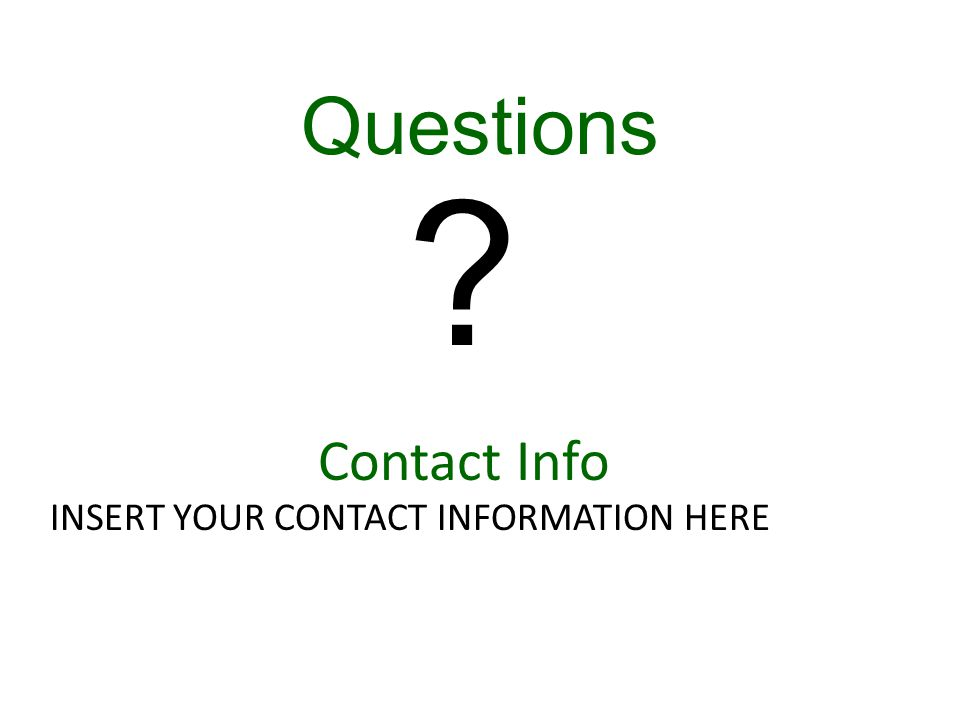 Contact Info INSERT YOUR CONTACT INFORMATION HERE Questions