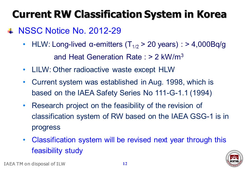 IAEA TM on disposal of ILW 12 NSSC Notice No. 2012-29 HLW: Long-lived α-emitters (T 1/2 > 20 years) : > 4,000Bq/g and Heat Generation Rate : > 2 kW/m
