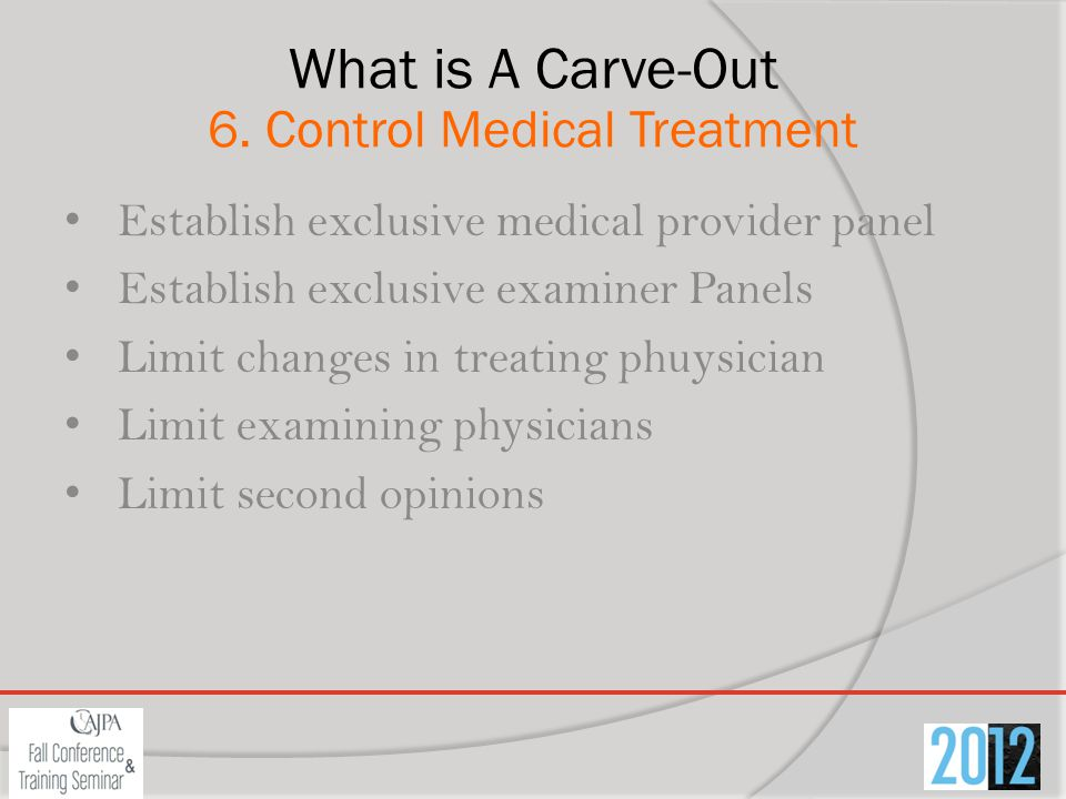 What is A Carve-Out 6. Control Medical Treatment Establish exclusive medical provider panel Establish exclusive examiner Panels Limit changes in treat