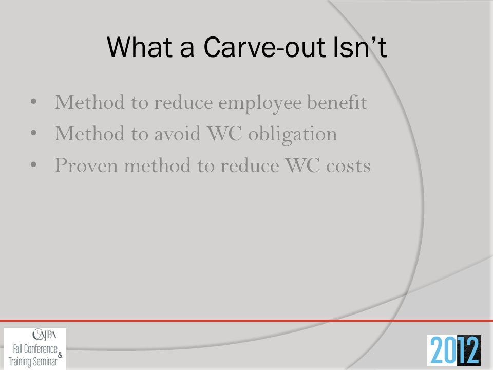 What a Carve-out Isnt Method to reduce employee benefit Method to avoid WC obligation Proven method to reduce WC costs