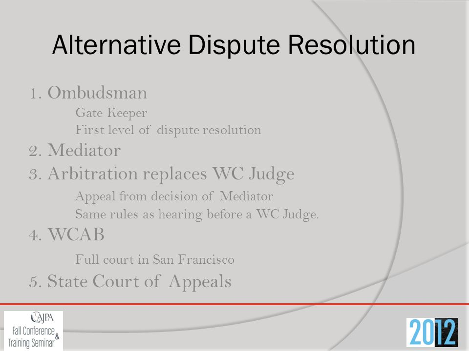 Alternative Dispute Resolution 1. Ombudsman Gate Keeper First level of dispute resolution 2. Mediator 3. Arbitration replaces WC Judge Appeal from dec