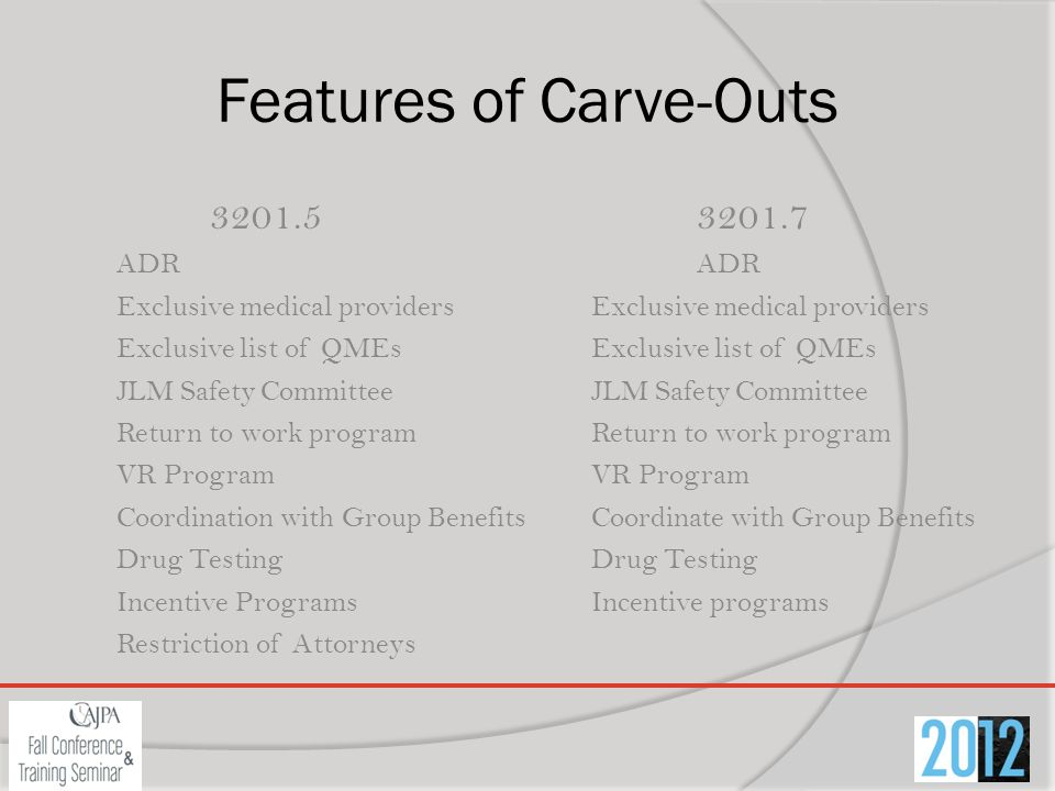 Features of Carve-Outs 3201.53201.7ADRExclusive medical providersExclusive list of QMEsJLM Safety CommitteeReturn to work programVR Program Coordination with Group BenefitsCoordinate with Group BenefitsDrug Testing Incentive ProgramsIncentive programs Restriction of Attorneys