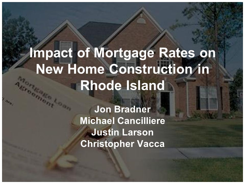 Impact of Mortgage Rates on New Home Construction in Rhode Island Jon Bradner Michael Cancilliere Justin Larson Christopher Vacca