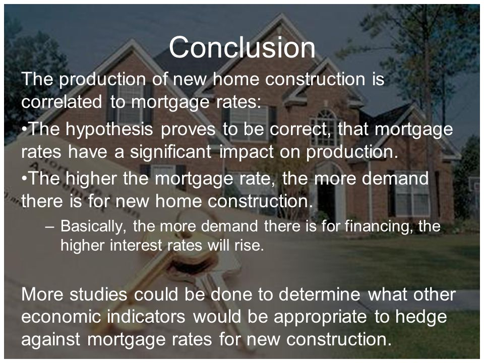 Conclusion The production of new home construction is correlated to mortgage rates: The hypothesis proves to be correct, that mortgage rates have a significant impact on production.