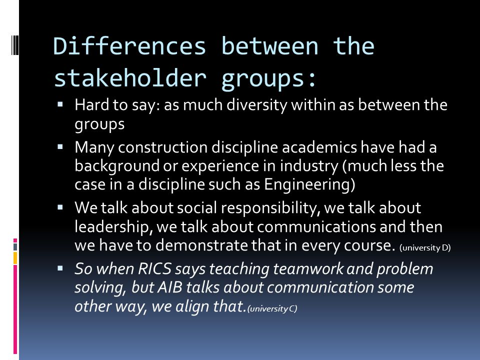 Differences between the stakeholder groups: Hard to say: as much diversity within as between the groups Many construction discipline academics have had a background or experience in industry (much less the case in a discipline such as Engineering) We talk about social responsibility, we talk about leadership, we talk about communications and then we have to demonstrate that in every course.
