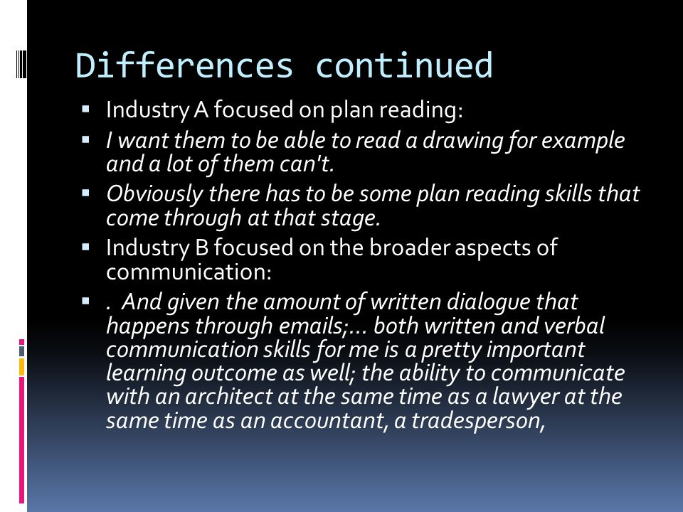 Differences continued Industry A focused on plan reading: I want them to be able to read a drawing for example and a lot of them can t.