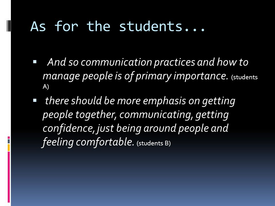 As for the students... And so communication practices and how to manage people is of primary importance. (students A) there should be more emphasis on