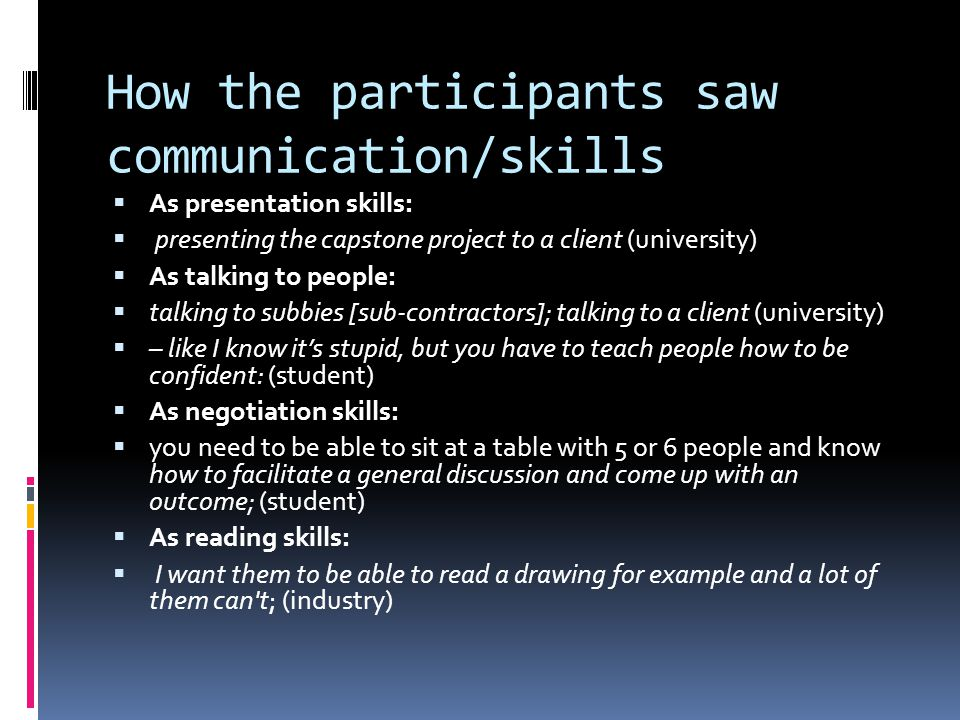How the participants saw communication/skills As presentation skills: presenting the capstone project to a client (university) As talking to people: talking to subbies [sub-contractors]; talking to a client (university) – like I know its stupid, but you have to teach people how to be confident: (student) As negotiation skills: you need to be able to sit at a table with 5 or 6 people and know how to facilitate a general discussion and come up with an outcome; (student) As reading skills: I want them to be able to read a drawing for example and a lot of them can t; (industry)