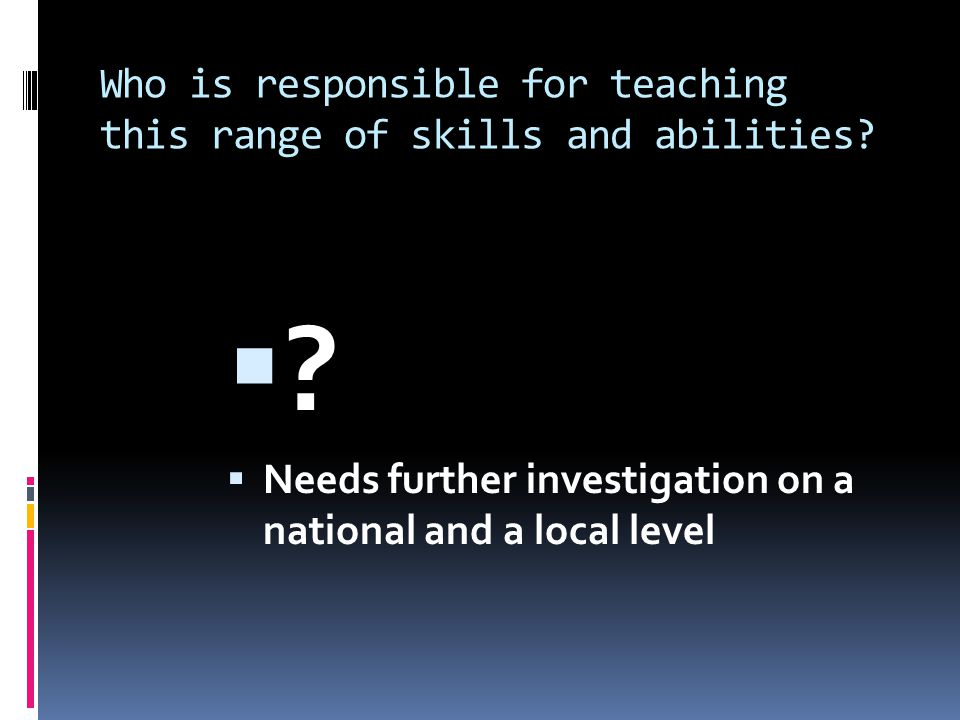 Who is responsible for teaching this range of skills and abilities? ? Needs further investigation on a national and a local level