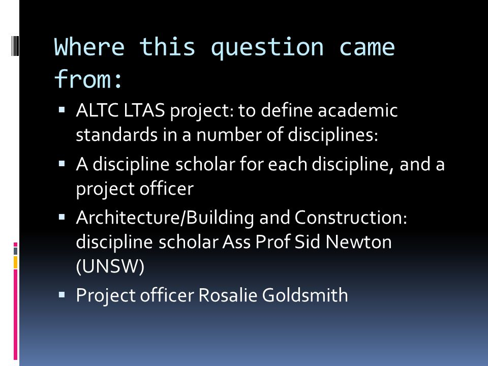 Where this question came from: ALTC LTAS project: to define academic standards in a number of disciplines: A discipline scholar for each discipline, and a project officer Architecture/Building and Construction: discipline scholar Ass Prof Sid Newton (UNSW) Project officer Rosalie Goldsmith