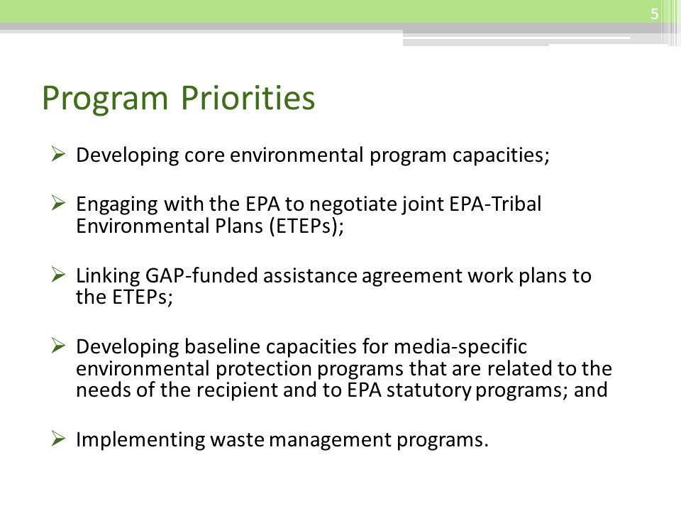 Program Priorities Developing core environmental program capacities; Engaging with the EPA to negotiate joint EPA-Tribal Environmental Plans (ETEPs); Linking GAP-funded assistance agreement work plans to the ETEPs; Developing baseline capacities for media-specific environmental protection programs that are related to the needs of the recipient and to EPA statutory programs; and Implementing waste management programs.