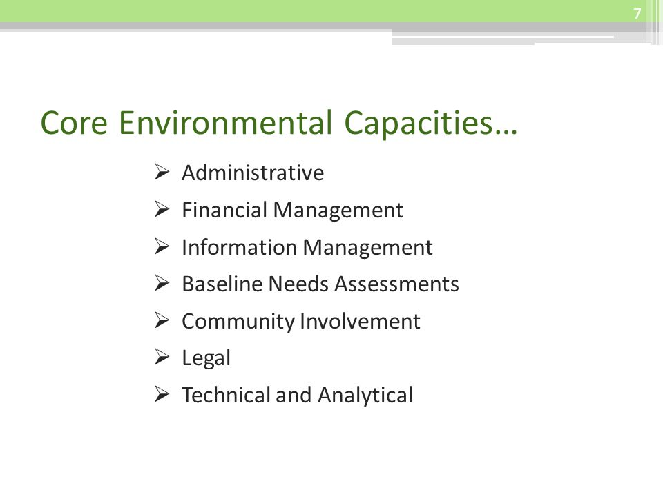 Core Environmental Capacities… Administrative Financial Management Information Management Baseline Needs Assessments Community Involvement Legal Technical and Analytical 7