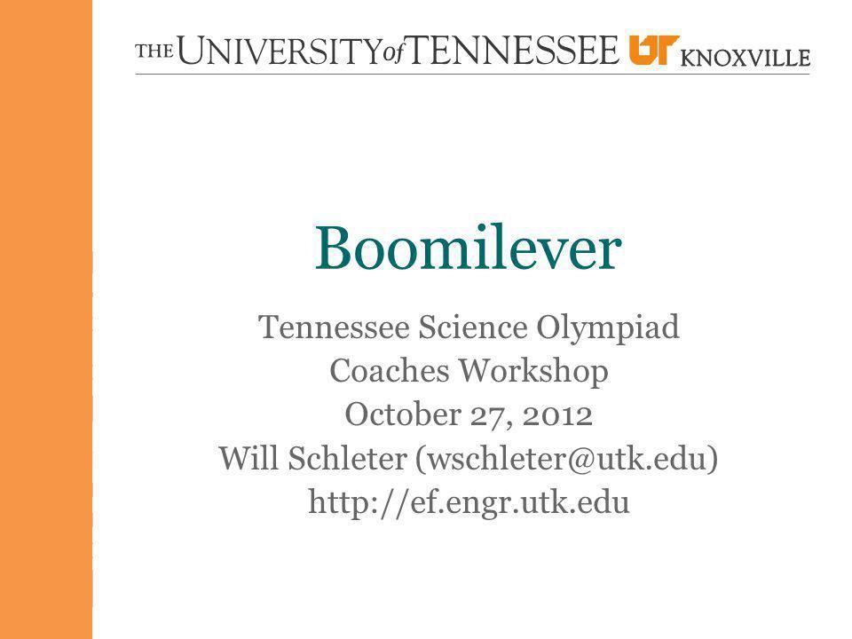 Boomilever Tennessee Science Olympiad Coaches Workshop October 27, 2012 Will Schleter (wschleter@utk.edu) http://ef.engr.utk.edu