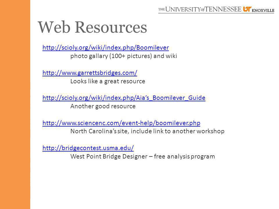 Web Resources http://scioly.org/wiki/index.php/Boomilever photo gallary (100+ pictures) and wiki http://www.garrettsbridges.com/ Looks like a great resource http://scioly.org/wiki/index.php/Aias_Boomilever_Guide Another good resource http://www.sciencenc.com/event-help/boomilever.php North Carolinas site, include link to another workshop http://bridgecontest.usma.edu/ West Point Bridge Designer – free analysis program