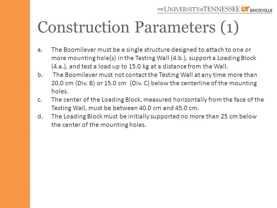 Construction Parameters (1) a.The Boomilever must be a single structure designed to attach to one or more mounting hole(s) in the Testing Wall (4.b.), support a Loading Block (4.a.), and test a load up to 15.0 kg at a distance from the Wall.