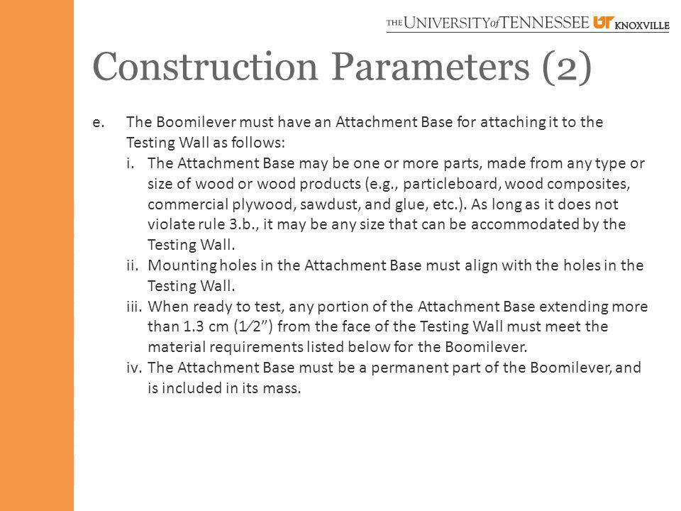Construction Parameters (2) e.The Boomilever must have an Attachment Base for attaching it to the Testing Wall as follows: i.The Attachment Base may be one or more parts, made from any type or size of wood or wood products (e.g., particleboard, wood composites, commercial plywood, sawdust, and glue, etc.).
