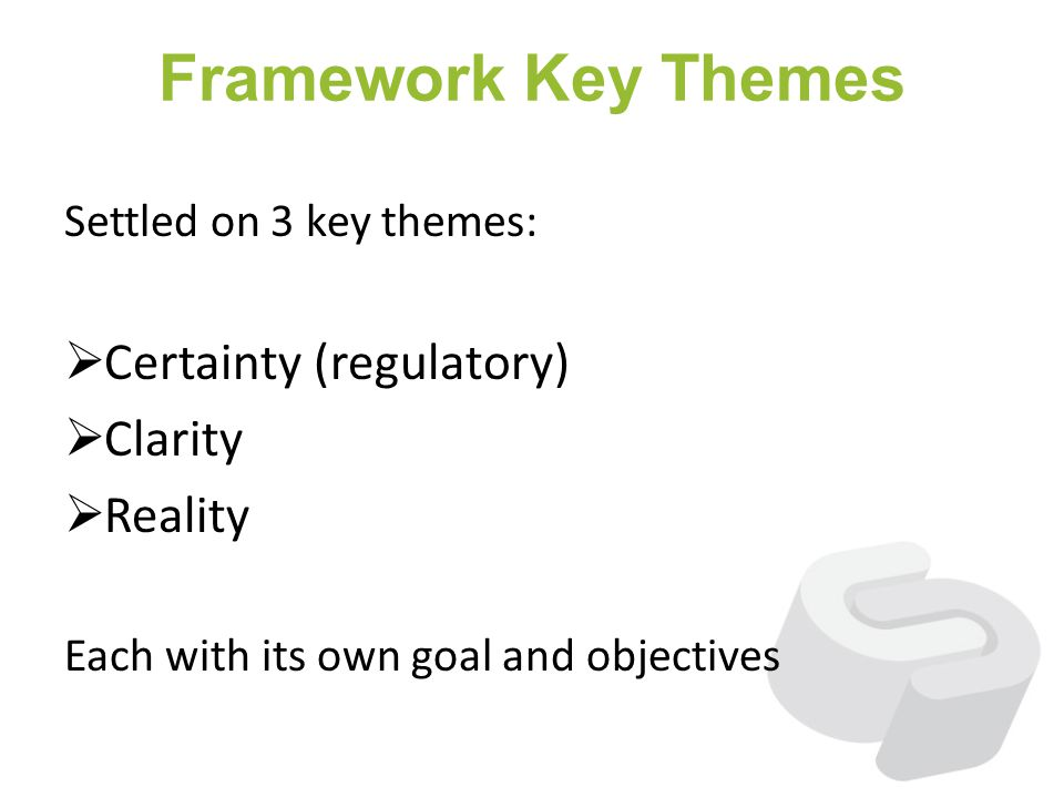 Framework Key Themes Settled on 3 key themes: Certainty (regulatory) Clarity Reality Each with its own goal and objectives