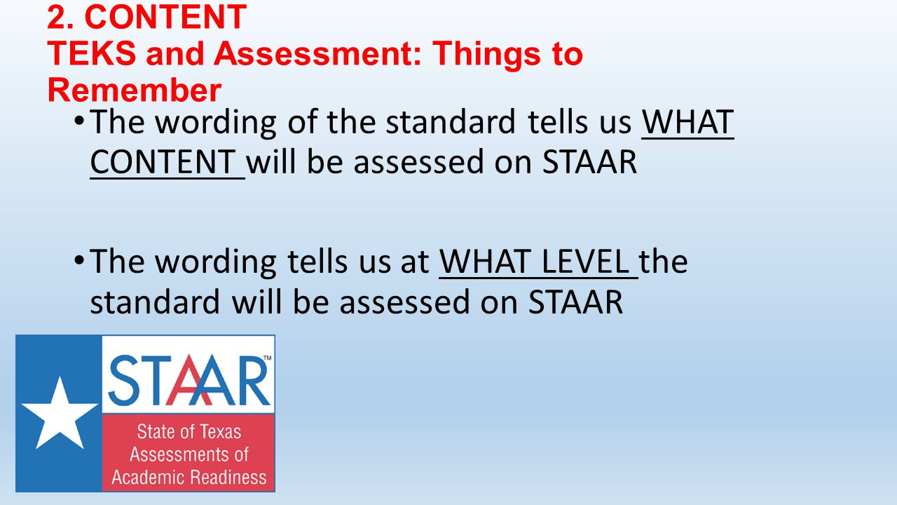 2. CONTENT TEKS and Assessment: Things to Remember The wording of the standard tells us WHAT CONTENT will be assessed on STAAR The wording tells us at
