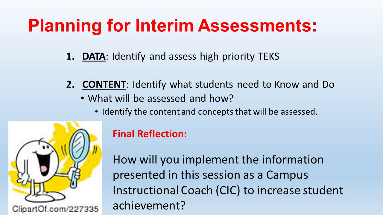 Planning for Interim Assessments: 1.DATA: Identify and assess high priority TEKS 2.CONTENT: Identify what students need to Know and Do What will be assessed and how.