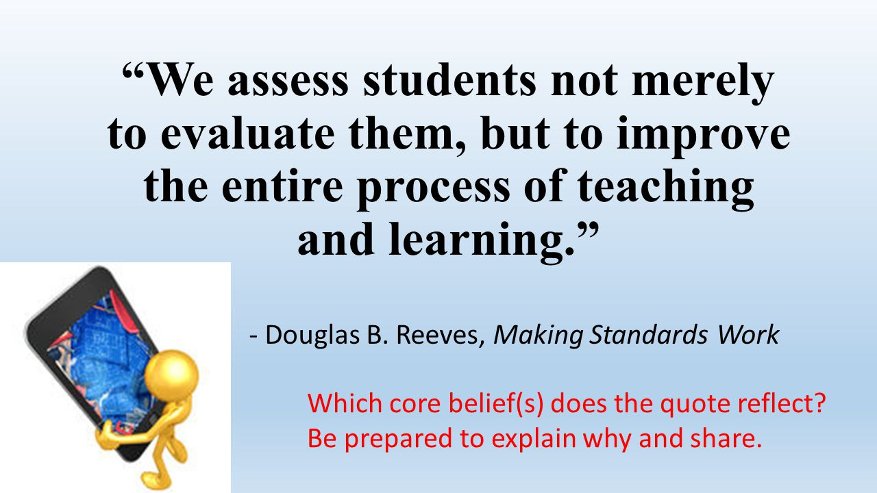 We assess students not merely to evaluate them, but to improve the entire process of teaching and learning.