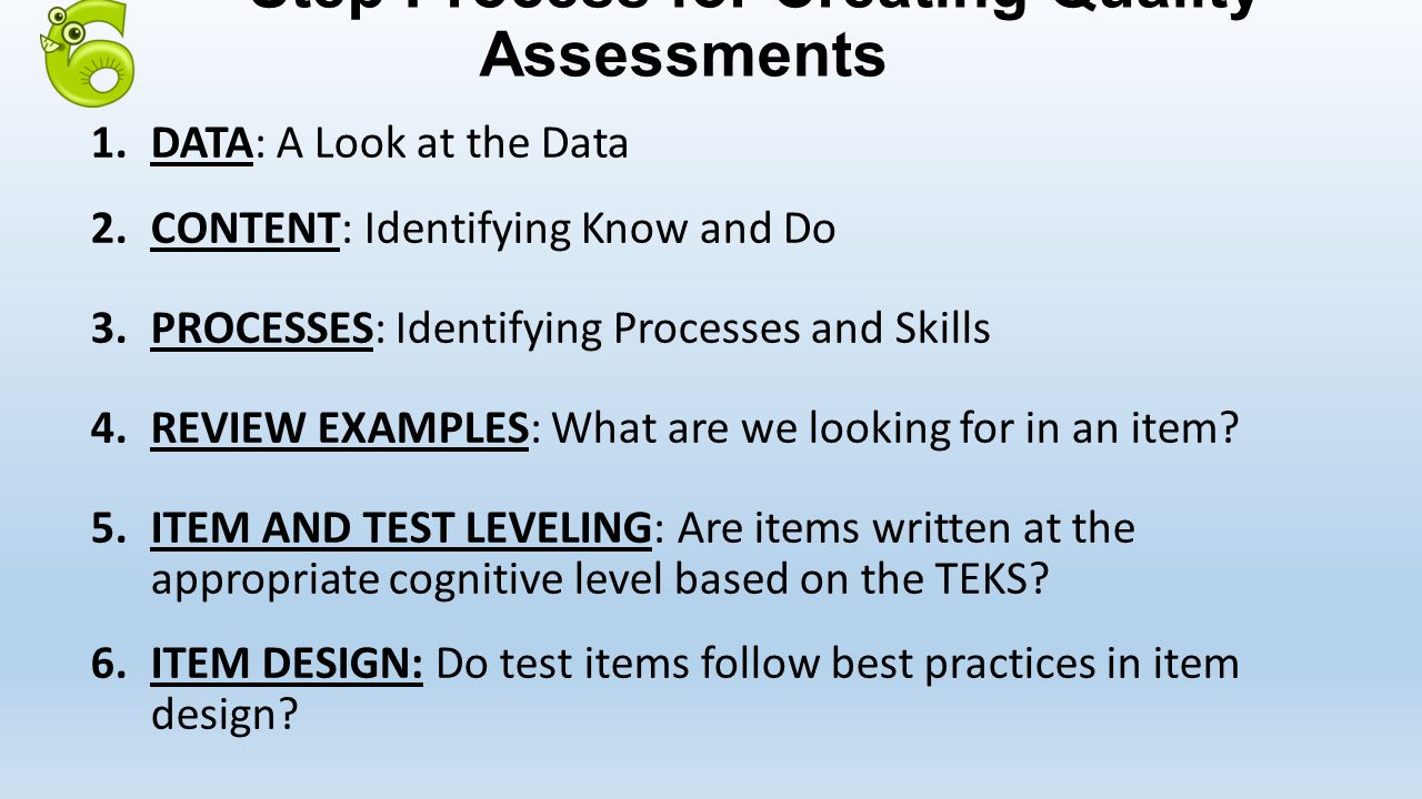 Step Process for Creating Quality Assessments 1.DATA: A Look at the Data 2.CONTENT: Identifying Know and Do 3.PROCESSES: Identifying Processes and Skills 4.REVIEW EXAMPLES: What are we looking for in an item.