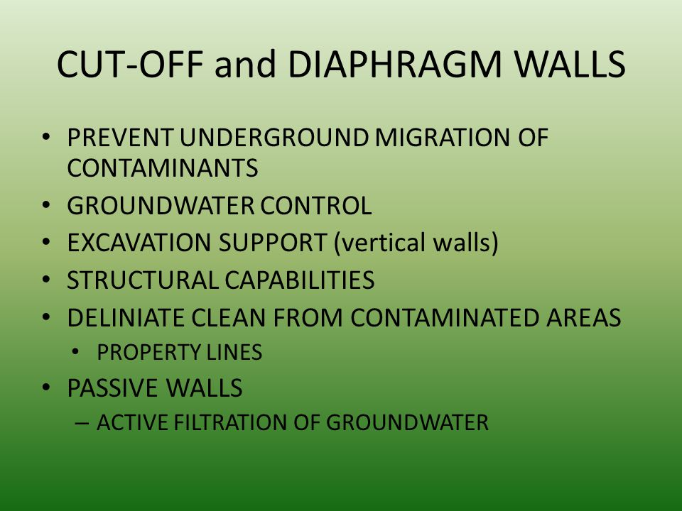 CUT-OFF and DIAPHRAGM WALLS PREVENT UNDERGROUND MIGRATION OF CONTAMINANTS GROUNDWATER CONTROL EXCAVATION SUPPORT (vertical walls) STRUCTURAL CAPABILITIES DELINIATE CLEAN FROM CONTAMINATED AREAS PROPERTY LINES PASSIVE WALLS – ACTIVE FILTRATION OF GROUNDWATER