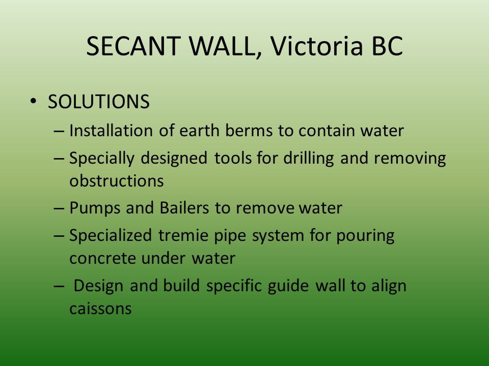 SECANT WALL, Victoria BC SOLUTIONS – Installation of earth berms to contain water – Specially designed tools for drilling and removing obstructions –