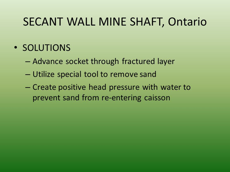 SECANT WALL MINE SHAFT, Ontario SOLUTIONS – Advance socket through fractured layer – Utilize special tool to remove sand – Create positive head pressu