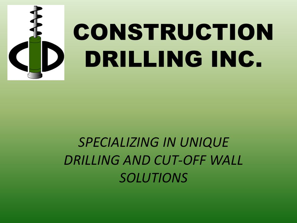 CONSTRUCTION DRILLING INC. SPECIALIZING IN UNIQUE DRILLING AND CUT-OFF WALL SOLUTIONS