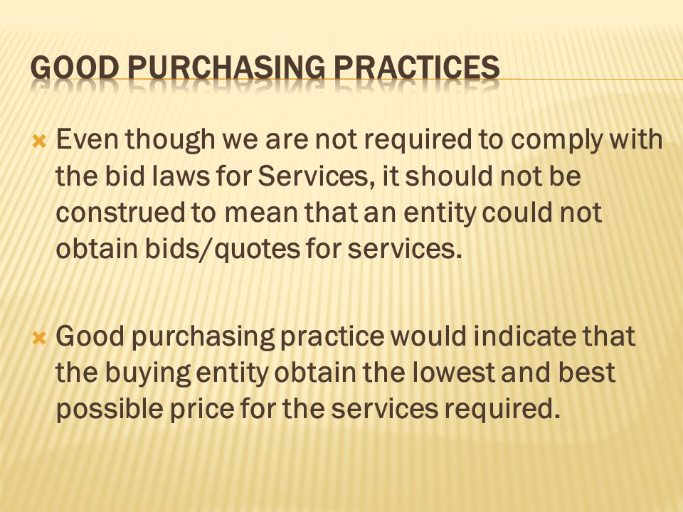 Even though we are not required to comply with the bid laws for Services, it should not be construed to mean that an entity could not obtain bids/quotes for services.