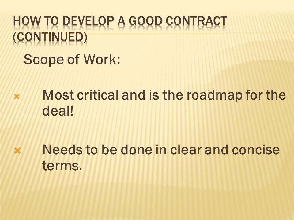 Scope of Work: Most critical and is the roadmap for the deal! Needs to be done in clear and concise terms.