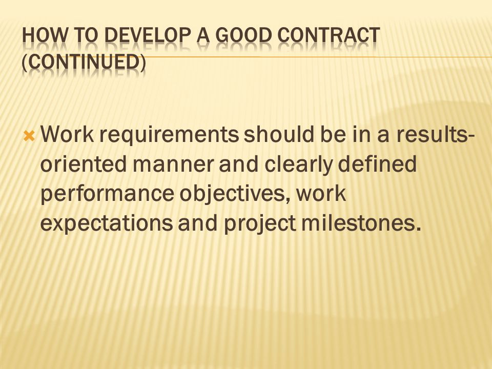 Work requirements should be in a results- oriented manner and clearly defined performance objectives, work expectations and project milestones.