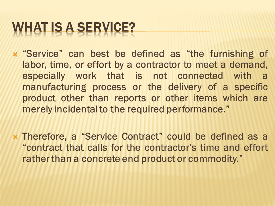 Service can best be defined as the furnishing of labor, time, or effort by a contractor to meet a demand, especially work that is not connected with a manufacturing process or the delivery of a specific product other than reports or other items which are merely incidental to the required performance.