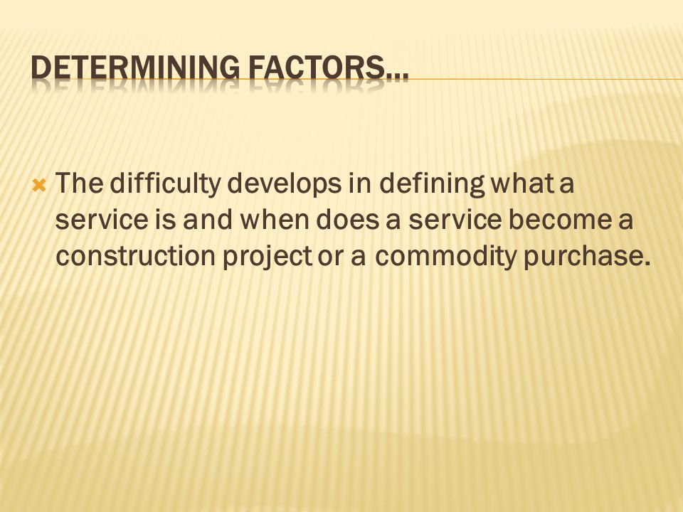 The difficulty develops in defining what a service is and when does a service become a construction project or a commodity purchase.