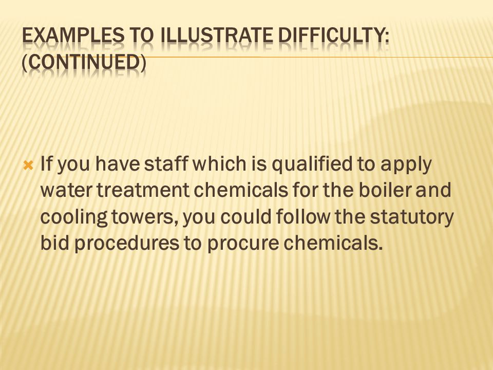 If you have staff which is qualified to apply water treatment chemicals for the boiler and cooling towers, you could follow the statutory bid procedures to procure chemicals.