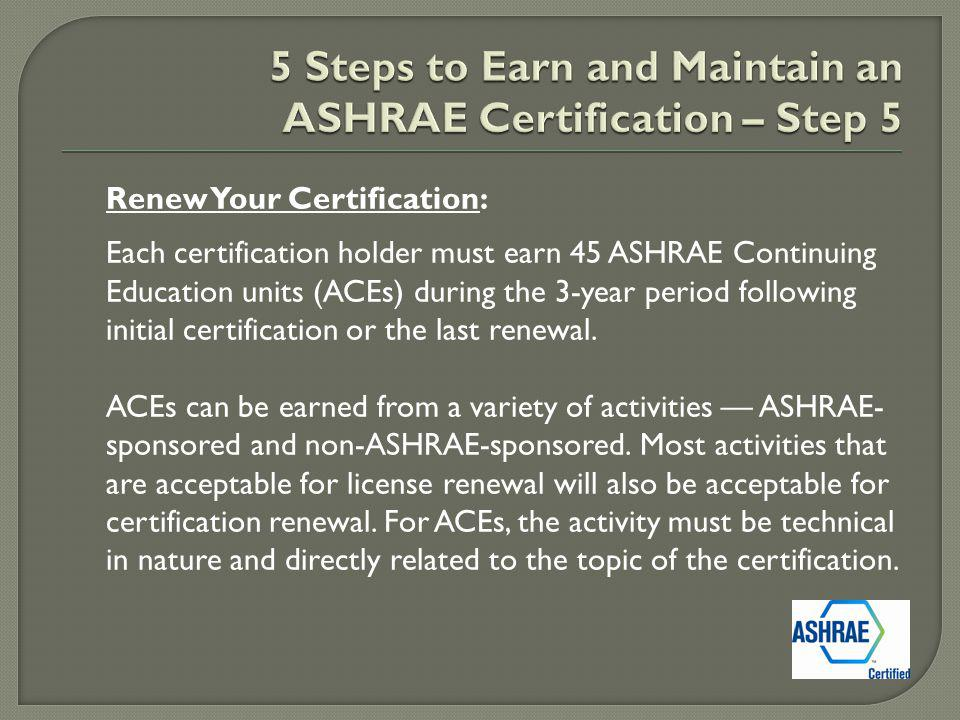 Renew Your Certification: Each certification holder must earn 45 ASHRAE Continuing Education units (ACEs) during the 3-year period following initial certification or the last renewal.