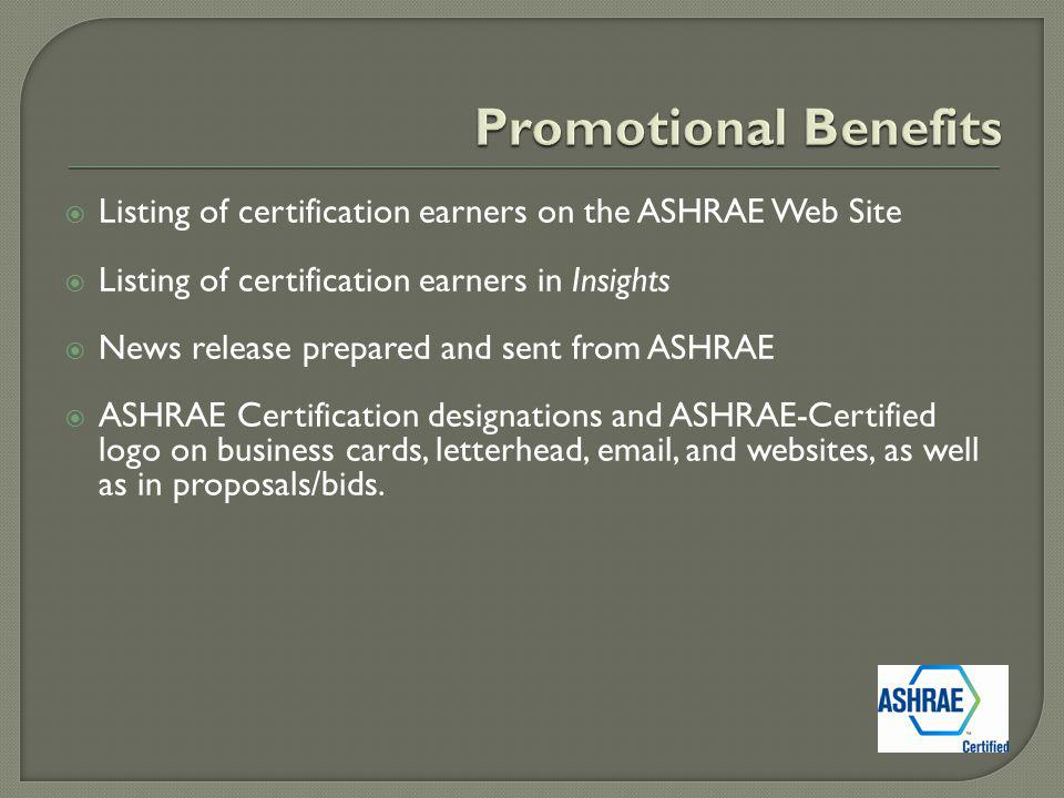 Listing of certification earners on the ASHRAE Web Site Listing of certification earners in Insights News release prepared and sent from ASHRAE ASHRAE Certification designations and ASHRAE-Certified logo on business cards, letterhead, email, and websites, as well as in proposals/bids.