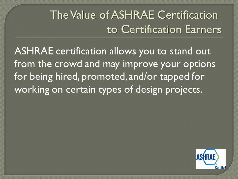 ASHRAE certification allows you to stand out from the crowd and may improve your options for being hired, promoted, and/or tapped for working on certain types of design projects.