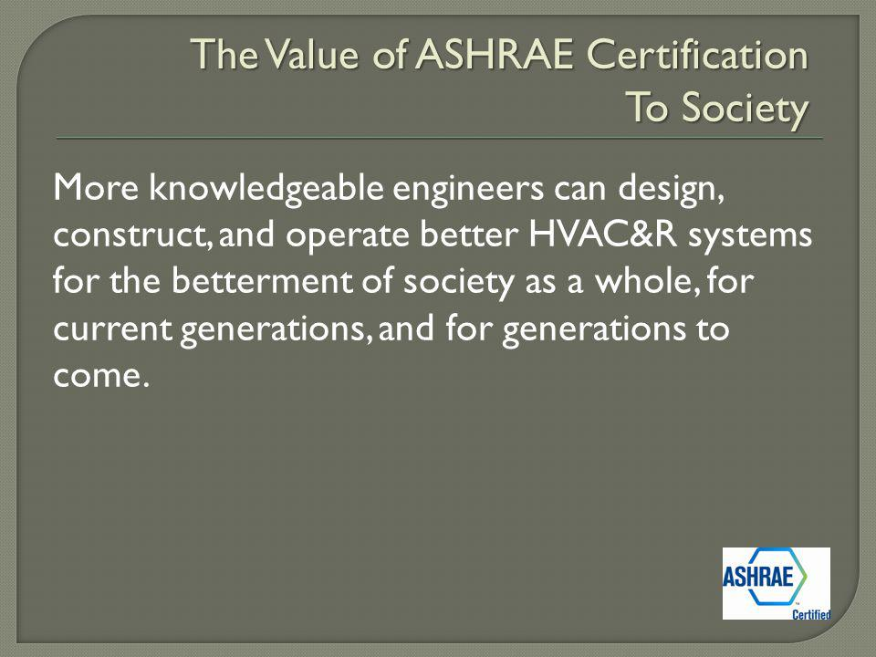 More knowledgeable engineers can design, construct, and operate better HVAC&R systems for the betterment of society as a whole, for current generations, and for generations to come.